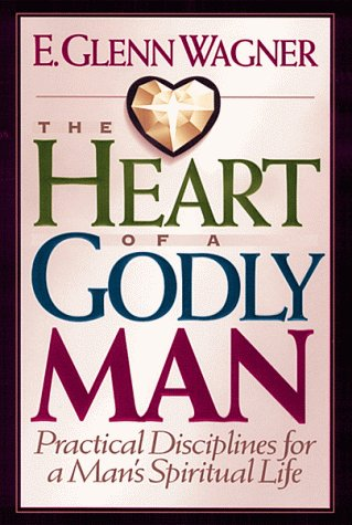 The Heart of a Godly Man: Practical Disciplines for a Man's Spiritual Life - E. Glenn Wagner