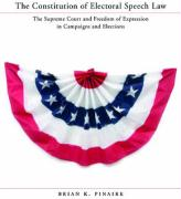 The Constitution of Electoral Speech Law: The Supreme Court and Freedom of Expression in Campaigns and Elections - Pinaire, Brian K.