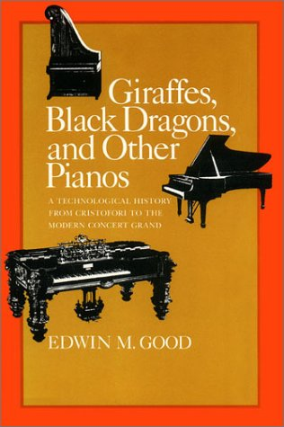 Giraffes, Black Dragons, and Other Pianos, a Technological History from Cristofori to the Modern Concert Grand - Edwin M. Good