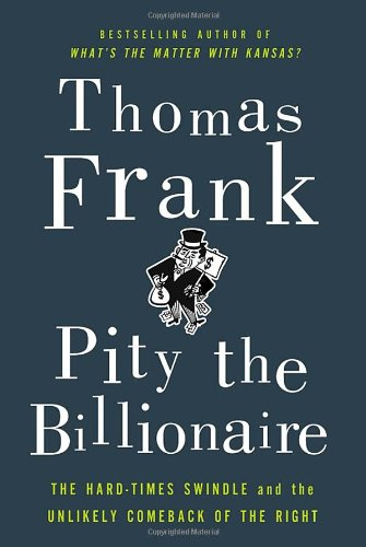 Pity the Billionaire: The Hard-Times Swindle and the Unlikely Comeback of the Right - Frank, Thomas