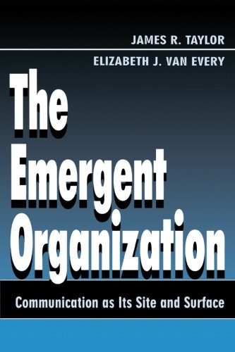 The Emergent Organization: Communication As Its Site and Surface (Routledge Communication Series) - James R. Taylor; Elizabeth J. Van Every