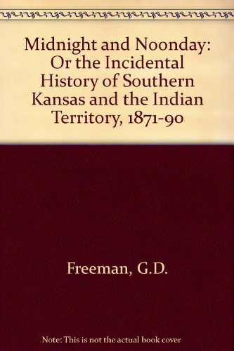 Midnight and Noonday: Or the Incidental History of Southern Kansas and the Indian Territory, 1871-1890 - George Doud Freeman; Richard L. Lane