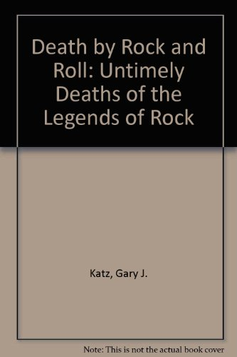 Death by Rock 'N' Roll: The Untimely Deaths of the Legends of Rock - Gary J. Katz