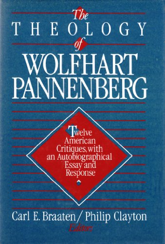The Theology of Wolfhart Pannenberg: Twelve American critiques, with an autobiographical essay and response - Carl E. Braaten; Philip Clayton