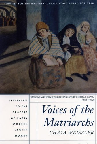 Voices of the Matriarchs: Listening to the Prayers of Early Modern Jewish Women - Chava Weissler