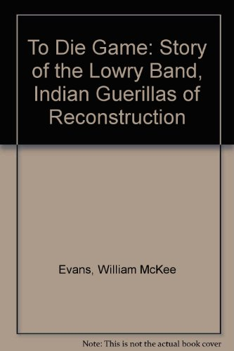 To Die Game : The Story of the Lowry Band, Indian Guerrillas of Reconstruction - W. McKee Evans