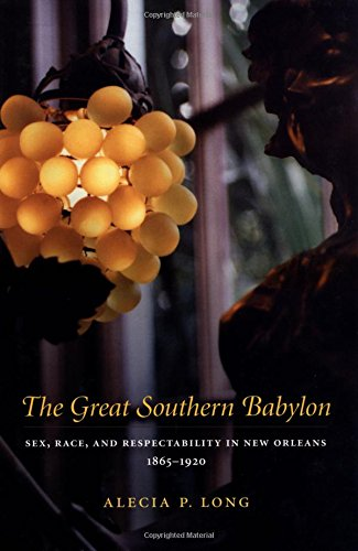 The Great Southern Babylon: Sex, Race, and Respectability in New Orleans 1865-1920 - Alecia P. Long