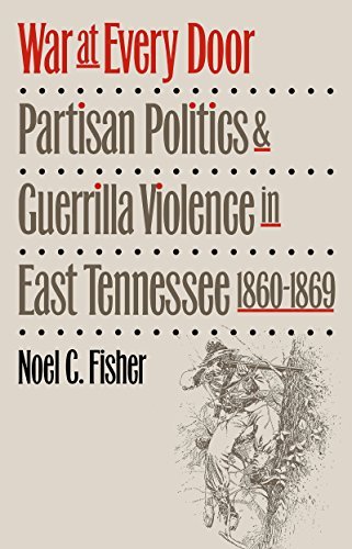 War at Every Door: Partisan Politics and Guerrilla Violence in East Tennessee, 1860-1869 - Noel C. Fisher