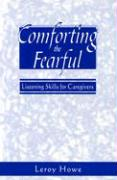 Comforting the Fearful: Listening Skills for Caregivers - Howe, Leroy