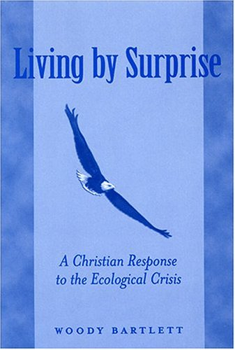 Living by Surprise: A Christian Response to the Ecological Crisis - Woody Bartlett
