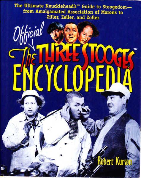 The Official Three Stooges Encyclopedia: The Ultimate Knucklehead's Guide to Stoogedom--From Amalgamated Association of Morons to Ziller, Zeller, and Zoller - Kurson, Robert