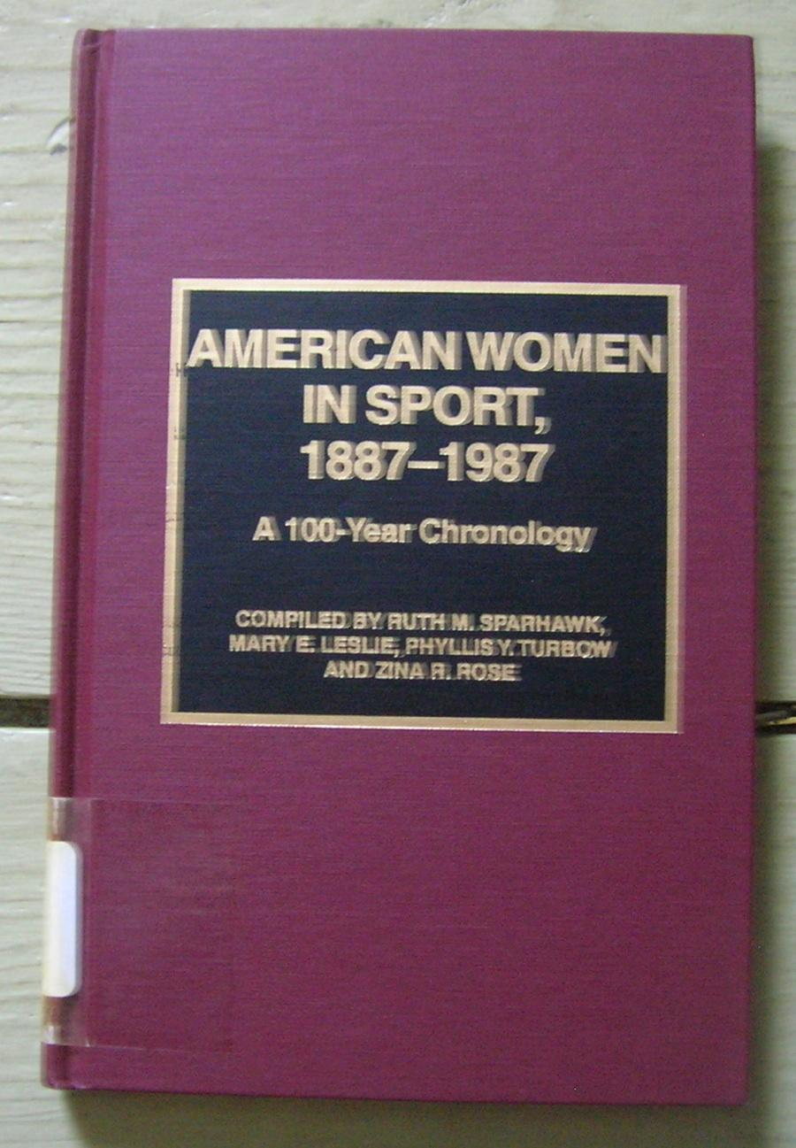 American Women in Sport, 1887-1987: A 100-Year Chronology. - Compiled by Ruth M. Sparhawk, Mary E. Leslie, Phyllis Y. Turbow and Zina R. Rose.