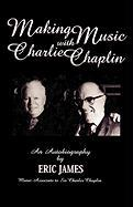 Making Music with Charlie Chaplin: An Autobiography: An Autobiography