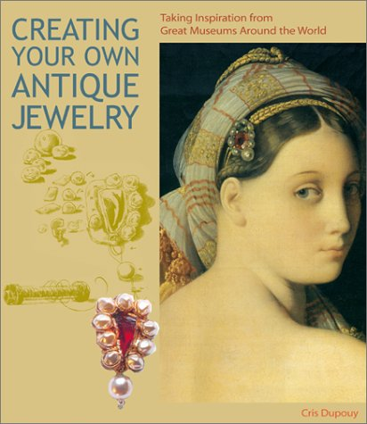 Creating Your Own Antique Jewelry: Taking Inspiration from Great Museums Around the World (Jewelry Crafts) - Cris Dupouy