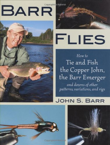 Barr Flies: How to Tie and Fish the Copper John, the Barr Emerger, and Dozens of Other Patterns, Variations, and Rigs - John S. Barr