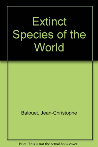 Extinct Species of the World : 40,000 Years of Conflict - Jean C. Balouet