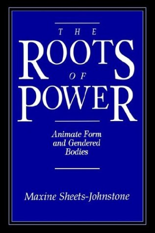The Roots of Power: Animate Form and Gendered Bodies - Maxine Sheets-Johnstone