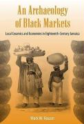 An Archaeology of Black Markets: Local Ceramics and Economies in Eighteenth-Century Jamaica - Hauser, Mark W.