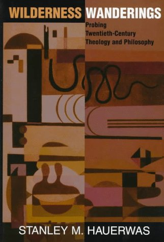 Wilderness Wanderings: Probing Twentieth-century Theology And Philosophy (Radical Traditions) - Stanley Hauerwas