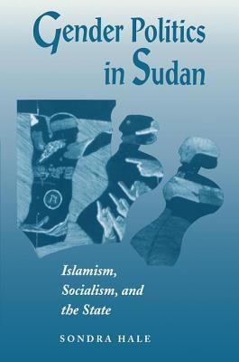 Gender Politics in Sudan : Islamism, Socialism, and the State - Sondra Hale