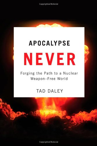 Apocalypse Never: Forging the Path to a Nuclear Weapon-Free World - Dr. Tad Daley