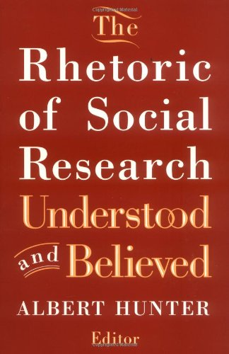 The Rhetoric of Social Research: Understood and Believed - Editor-Albert Hunter