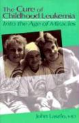Cure of Childhood Leukemia: Into the Age of Miracles - Laszlo, John