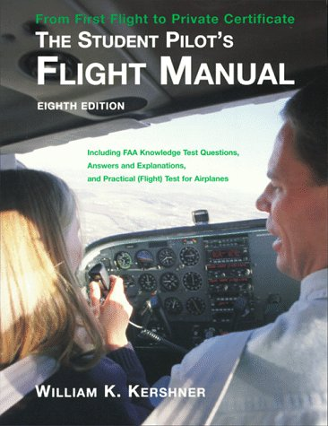 The Student Pilot's Flight Manual: Including FAA Knowledge Test Questions, Answers and Explanations, and Practical (Flight) Test for Airplan - William K. Kershner