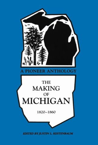 The Making of Michigan, 1820-1860: A Pioneer Anthology (Great Lakes Books) - Justin L. Kestenbaum