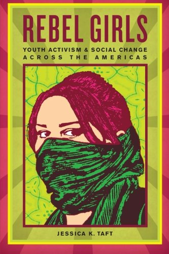 Rebel Girls: Youth Activism and Social Change Across the Americas - Jessica K. Taft