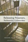 Releasing Prisoners, Redeeming Communities: Reentry, Race, and Politics - Thompson, Anthony C.