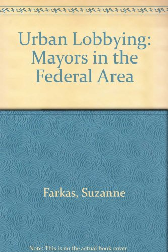 Urban Lobbying: Mayors in the Federal Arena - Suzanne Farkas