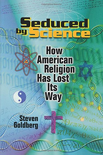 Seduced by Science: How American Religion Has Lost Its Way - Steven Goldberg