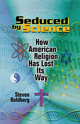 Seduced by Science How American Religion Has Lost Its Way - Steven Goldberg