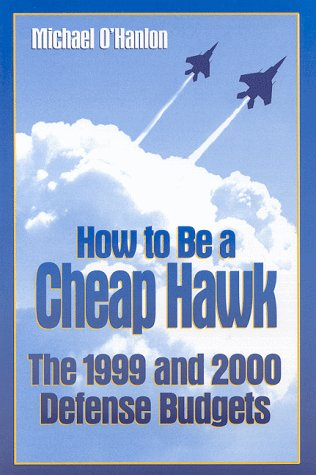 How to Be a Cheap Hawk: The 1999 and 2000 Defense Budgets (Studies in Foreign Policy) - Michael E. O'Hanlon