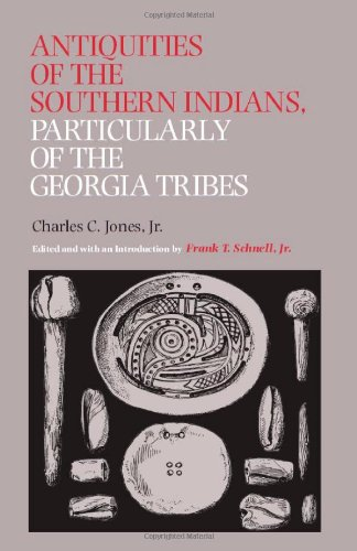 Antiquities of the Southern Indians, Particularly of the Georgia Tribes (Classics Southeast Archaeology) - Charles C. Jones Jr