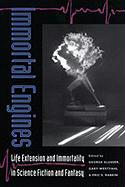Immortal Engines: Life Extension and Immortality in Science Fiction and Fantasy (Proceedings of the J. Lloyd Eaton Conference on Science Fict)