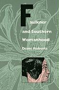 Faulkner and Southern Womanhood - Roberts, Diane