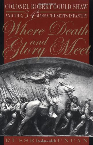 Where Death and Glory Meet: Colonel Robert Gould Shaw and the 54th Massachusetts Infantry - Russell Duncan
