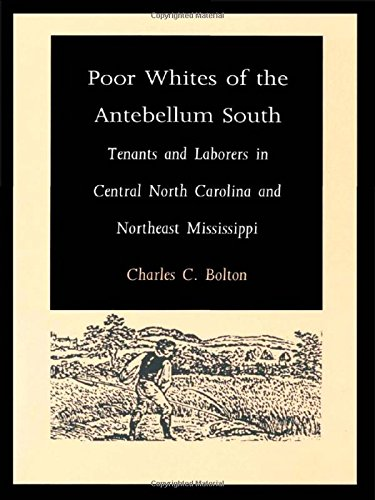 Poor Whites of the Antebellum South: Tenants and Laborers in Central North Carolina and Northeast Mississippi - Charles C. Bolton