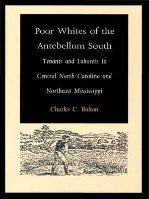 Poor Whites of the Antebellum South : Tenants and Laborers in Central North Carolina and Northeast Mississippi - Charles C. Bolton