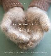 Faith, Hope, Love, Knitting: Celebrating the Gift of Knitting with 20 Beautiful Patterns