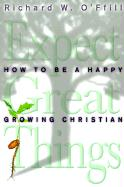 Expect Great Things: How to Be a Happy, Growing Christian - O'Ffill, Richard W.