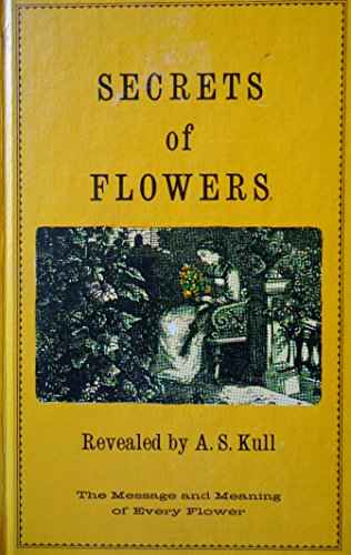 Secrets of flowers: A remembrancer for persons of sensibility - A. Stoddard Kull