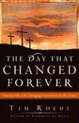 The Day That Changed Forever: Twenty-One Life-Changing Experiences at the Cross - Roehl, Tim
