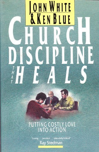 Church Discipline That Heals: Putting Costly Love into Action - John White; Ken Blue