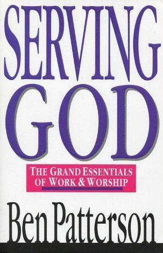 Serving God: The Grand Essentials of Work and Worship - Ben Patterson