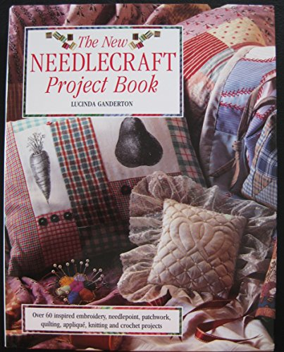 New Needlecraft Project Book : Over 60 Inspired Embroidery, Needlpoint, Patchwork and Quilting P - Lucinda Ganderton