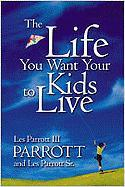 The Life You Want Your Kids to Live - Parrott, Les, III; Parrott, Leslie