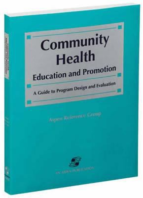 Community Health Education and Promotion : A Guide to Program Design and Evaluation - Aspen Reference Group Staff; Sara N. Di Lima; Health and Science Development Group Staff; Christina S. Schust